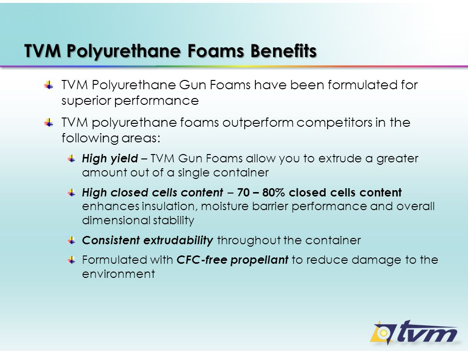 TVM Polyurethane Foams Benefits TVM Polyurethane Gun Foams have been formulated for superior performance TVM polyurethane foams outperform competitors