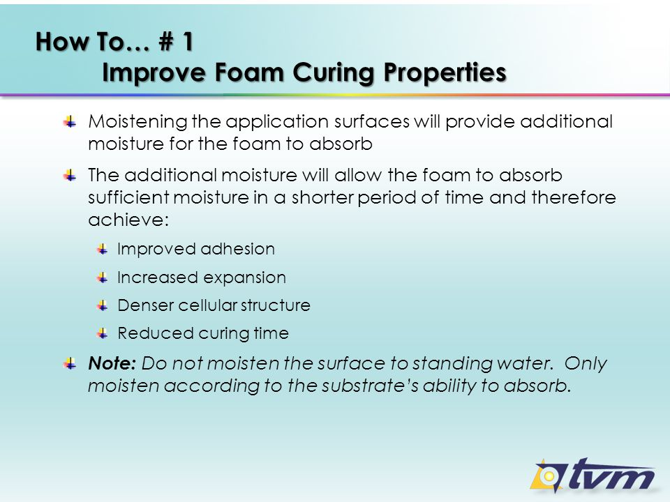How To… # 1 Improve Foam Curing Properties Moistening the application surfaces will provide additional moisture for the foam to absorb The additional