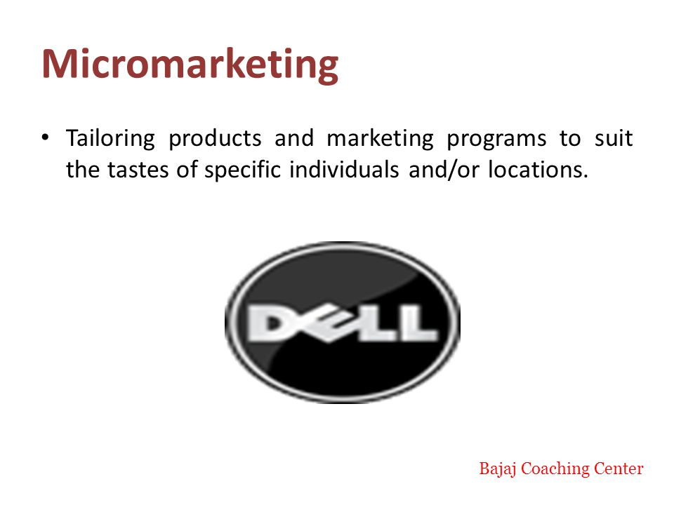 Micromarketing Tailoring products and marketing programs to suit the tastes of specific individuals and/or locations.