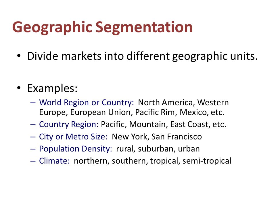 Geographic Segmentation Divide markets into different geographic units.
