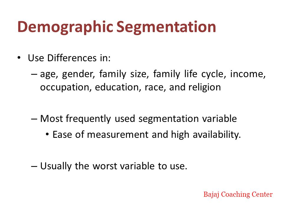 Demographic Segmentation Use Differences in: – age, gender, family size, family life cycle, income, occupation, education, race, and religion – Most frequently used segmentation variable Ease of measurement and high availability.