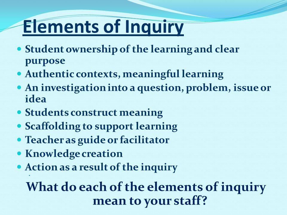 Elements of Inquiry Student ownership of the learning and clear purpose Authentic contexts, meaningful learning An investigation into a question, problem, issue or idea Students construct meaning Scaffolding to support learning Teacher as guide or facilitator Knowledge creation Action as a result of the inquiry What do each of the elements of inquiry mean to your staff