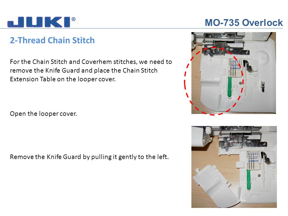 MO-735 Overlock 2-Thread Chain Stitch For the Chain Stitch and Coverhem stitches, we need to remove the Knife Guard and place the Chain Stitch Extensi