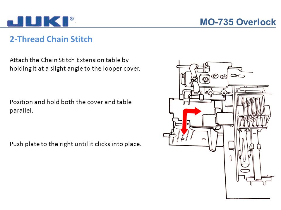 MO-735 Overlock 2-Thread Chain Stitch Attach the Chain Stitch Extension table by holding it at a slight angle to the looper cover. Position and hold b