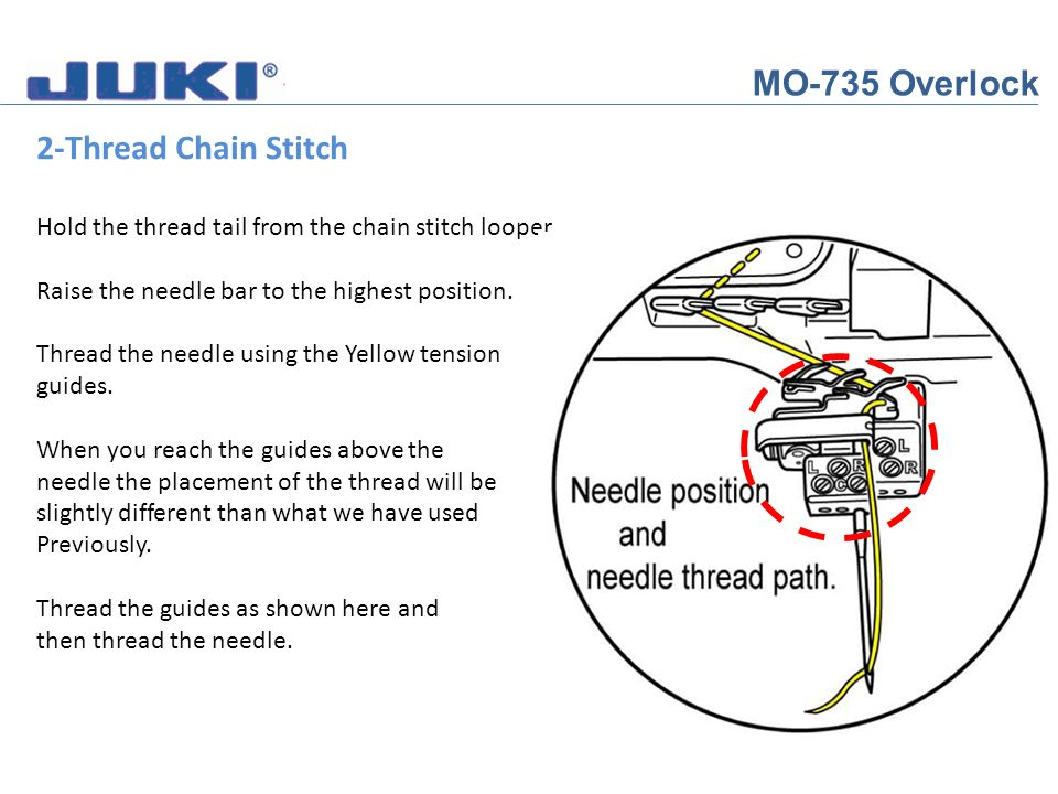 MO-735 Overlock 2-Thread Chain Stitch Hold the thread tail from the chain stitch looper. Raise the needle bar to the highest position. Thread the need