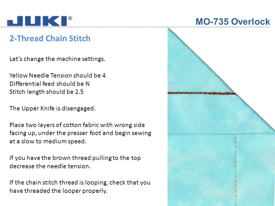 MO-735 Overlock 2-Thread Chain Stitch Lets change the machine settings. Yellow Needle Tension should be 4 Differential feed should be N Stitch length