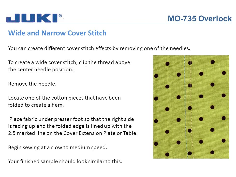 MO-735 Overlock Wide and Narrow Cover Stitch You can create different cover stitch effects by removing one of the needles. To create a wide cover stit