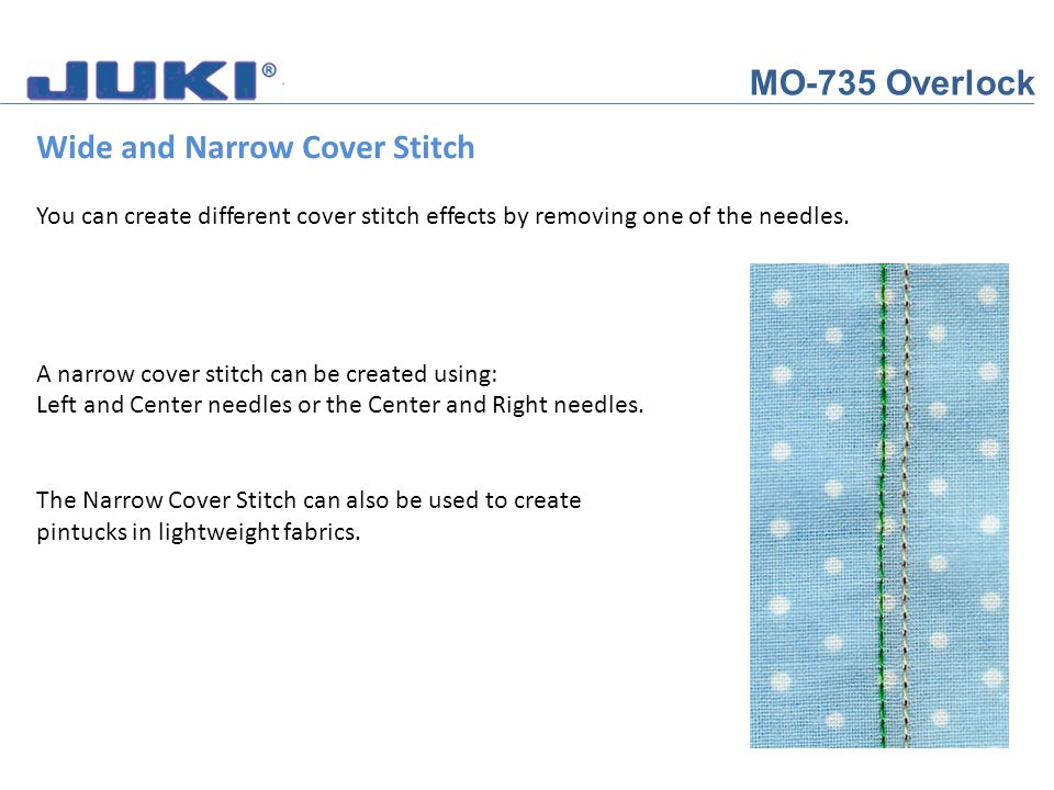MO-735 Overlock Wide and Narrow Cover Stitch You can create different cover stitch effects by removing one of the needles. A narrow cover stitch can b