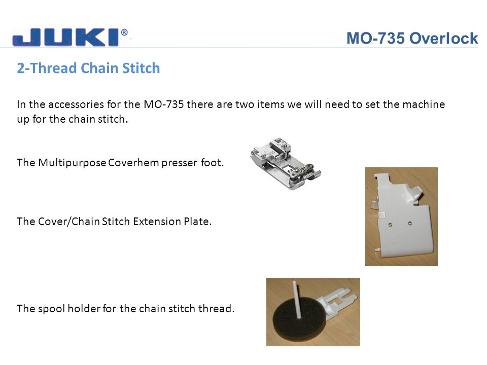 MO-735 Overlock 2-Thread Chain Stitch In the accessories for the MO-735 there are two items we will need to set the machine up for the chain stitch. T