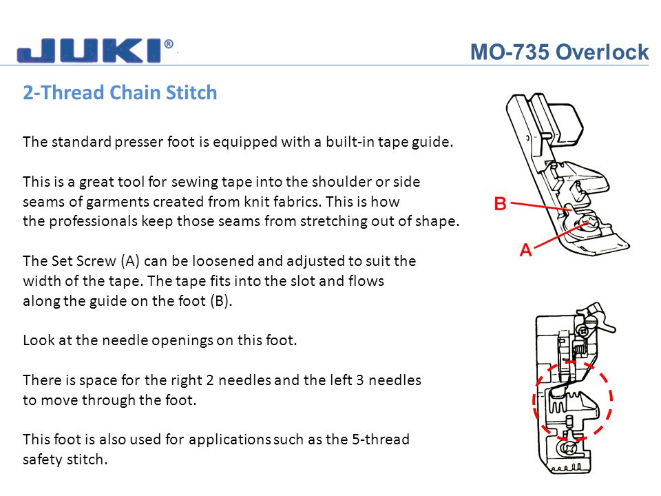 MO-735 Overlock 2-Thread Chain Stitch There is space for the right 2 needles and the left 3 needles to move through the foot.
