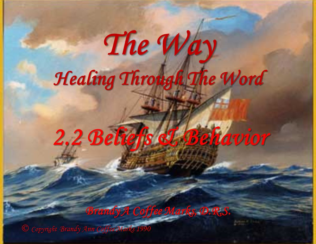 The Way Healing Through The Word 2.2 Beliefs & Behavior Copyright Brandy Ann Coffee Marks 1990 Copyright Brandy Ann Coffee Marks 1990 Brandy A Coffee Marks, D.R.S.