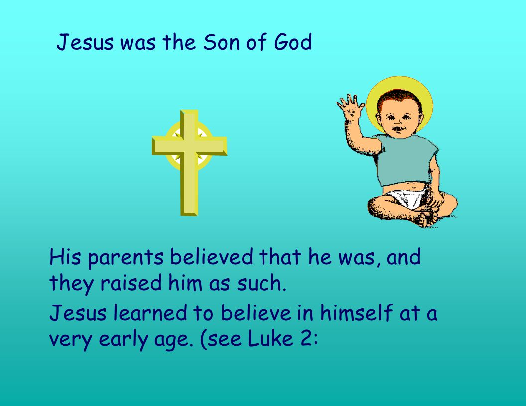 Jesus was the Son of God His parents believed that he was, and they raised him as such.