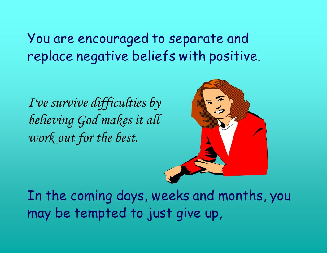 You are encouraged to separate and replace negative beliefs with positive.