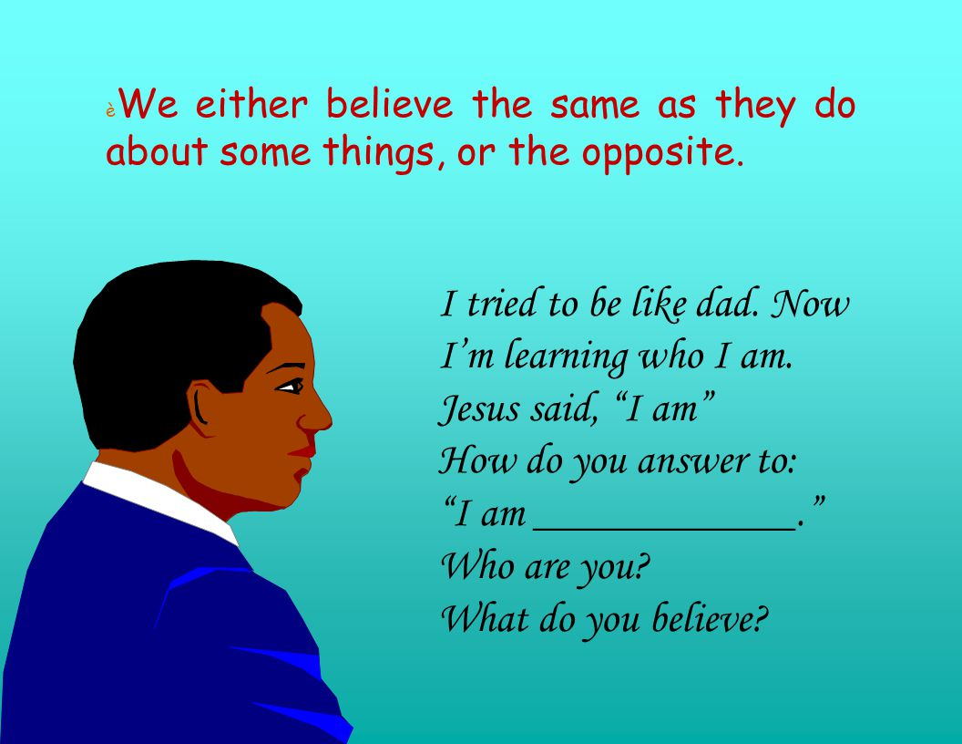è We either believe the same as they do about some things, or the opposite.