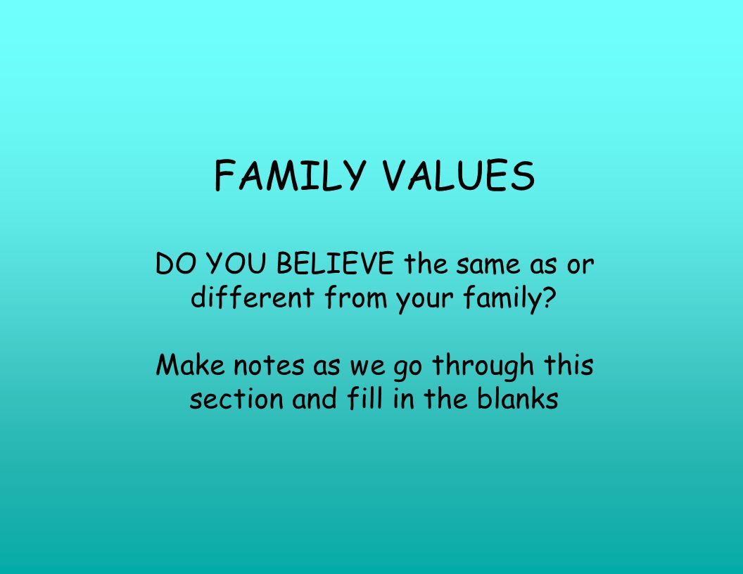 FAMILY VALUES DO YOU BELIEVE the same as or different from your family.