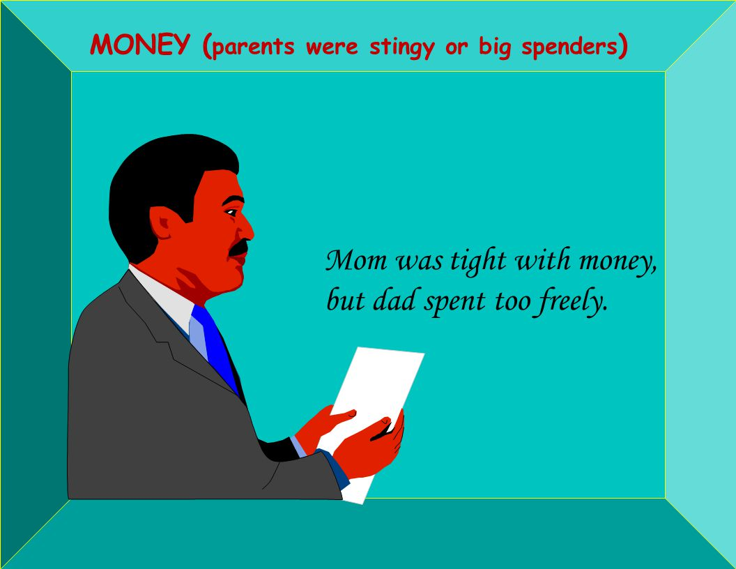 MONEY ( parents were stingy or big spenders ) Mom was tight with money, but dad spent too freely.