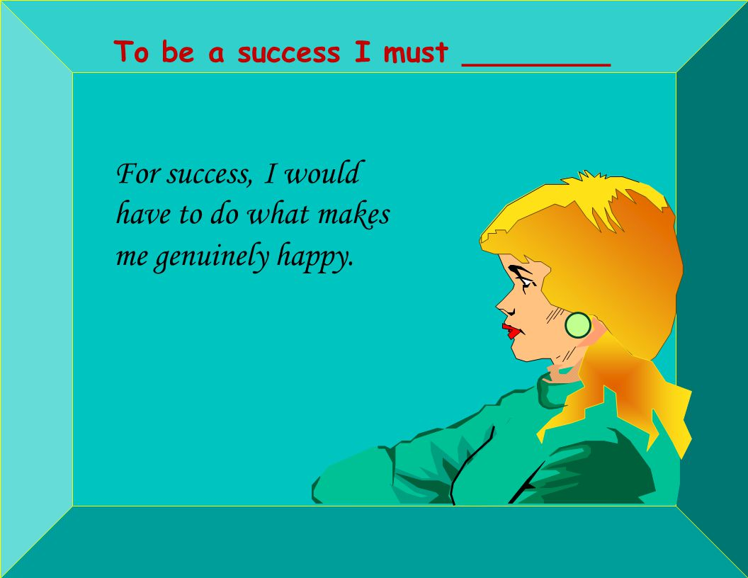 To be a success I must ________ For success, I would have to do what makes me genuinely happy.