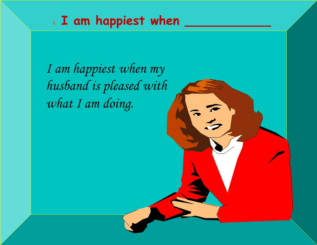 è I am happiest when ___________ I am happiest when my husband is pleased with what I am doing.