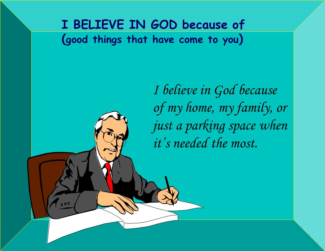 I BELIEVE IN GOD because of ( good things that have come to you ) I believe in God because of my home, my family, or just a parking space when its needed the most.
