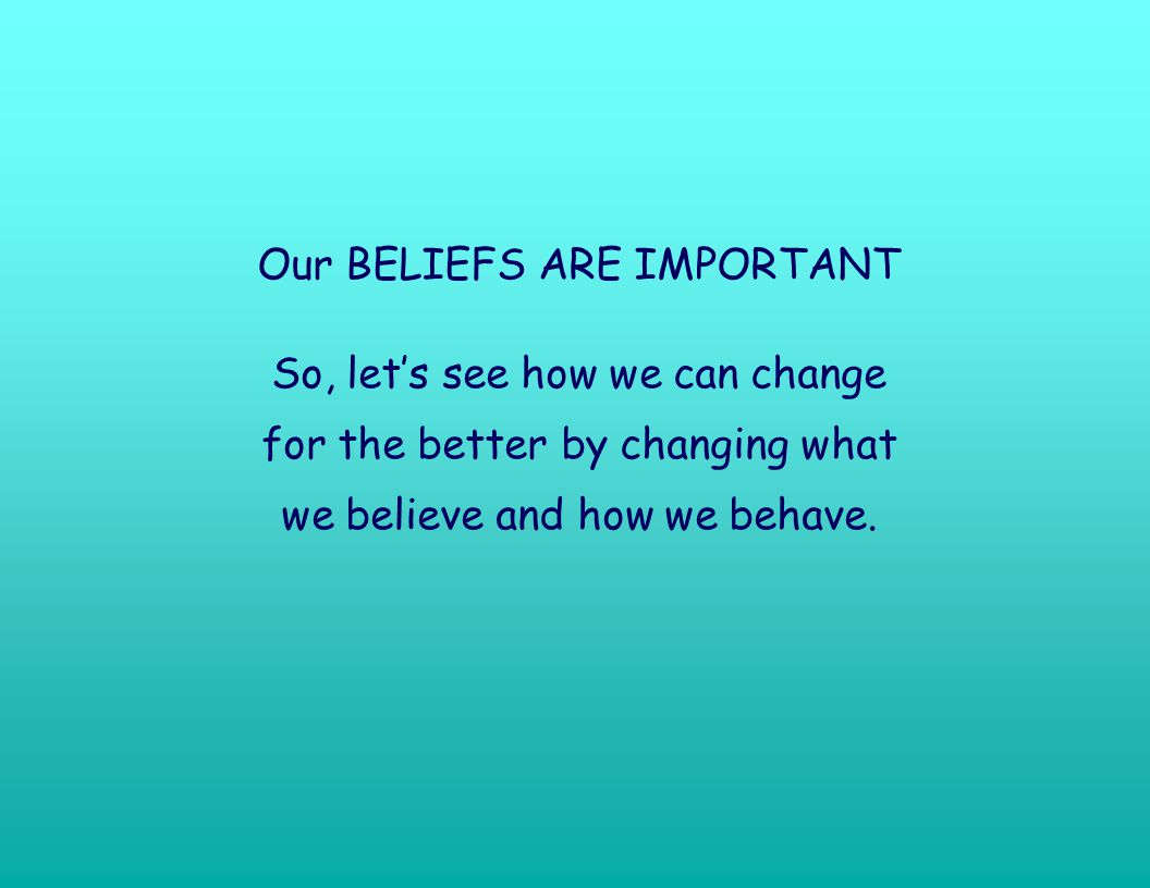 Our BELIEFS ARE IMPORTANT So, lets see how we can change for the better by changing what we believe and how we behave.