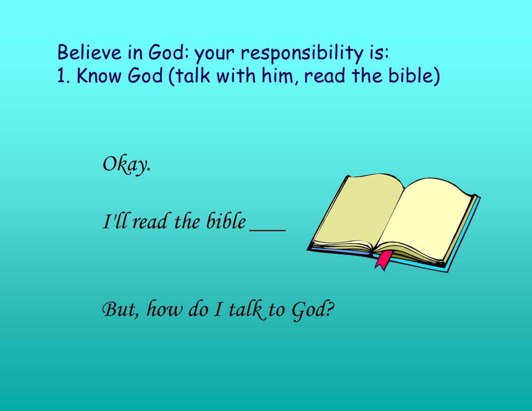Believe in God: your responsibility is: 1. Know God (talk with him, read the bible) Okay.