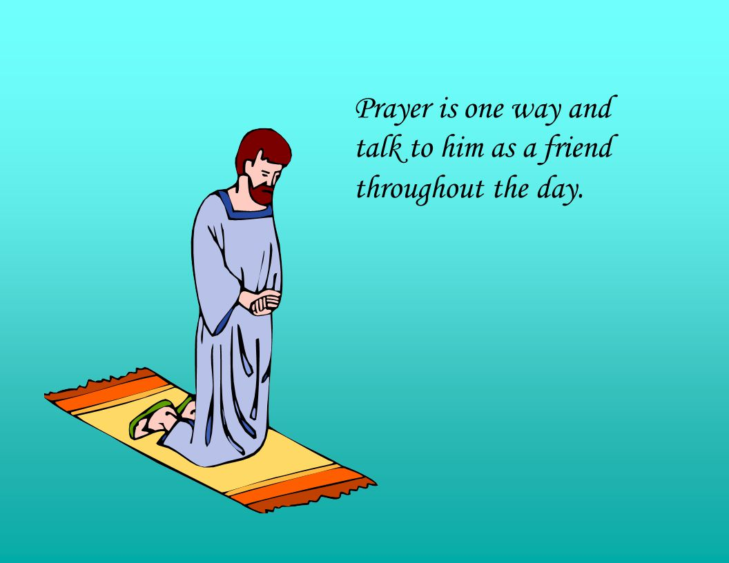 Prayer is one way and talk to him as a friend throughout the day.