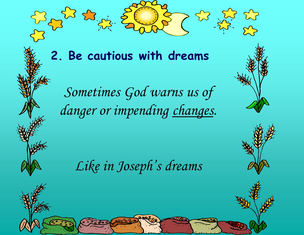 2. Be cautious with dreams Sometimes God warns us of danger or impending changes.
