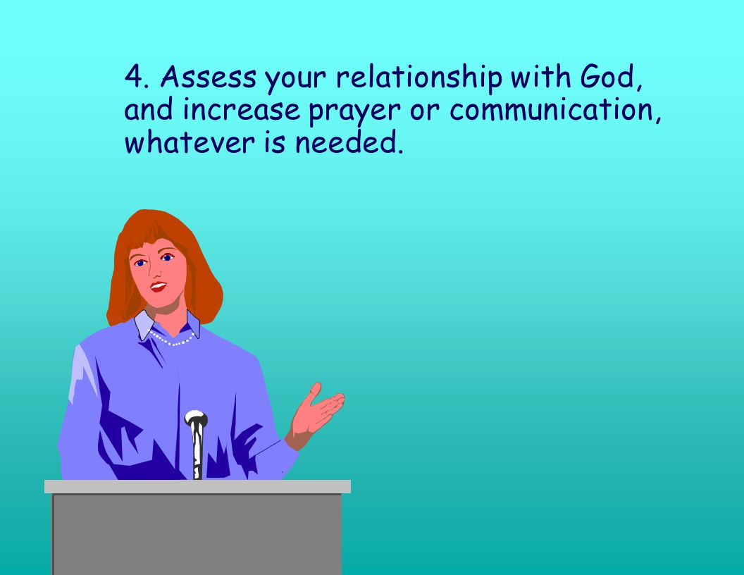 4. Assess your relationship with God, and increase prayer or communication, whatever is needed.