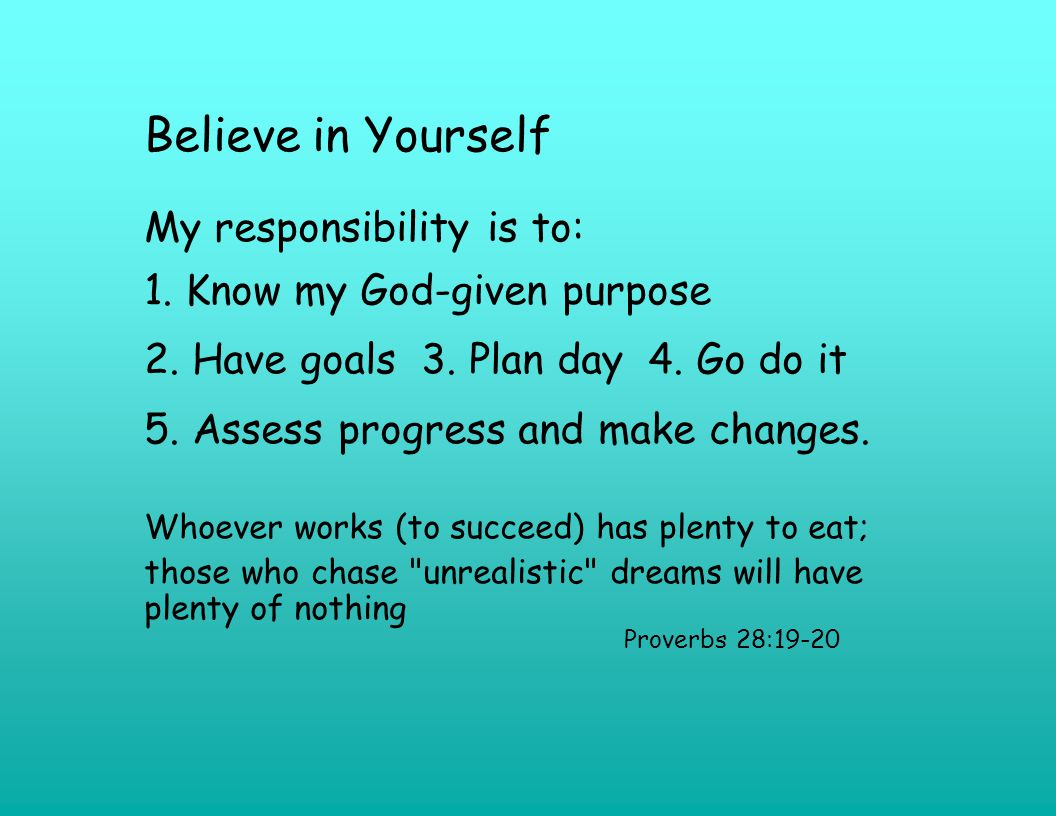Believe in Yourself My responsibility is to: 1. Know my God-given purpose 2.