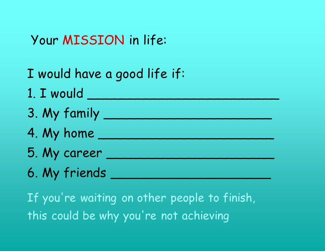 Your MISSION in life: I would have a good life if: 1.