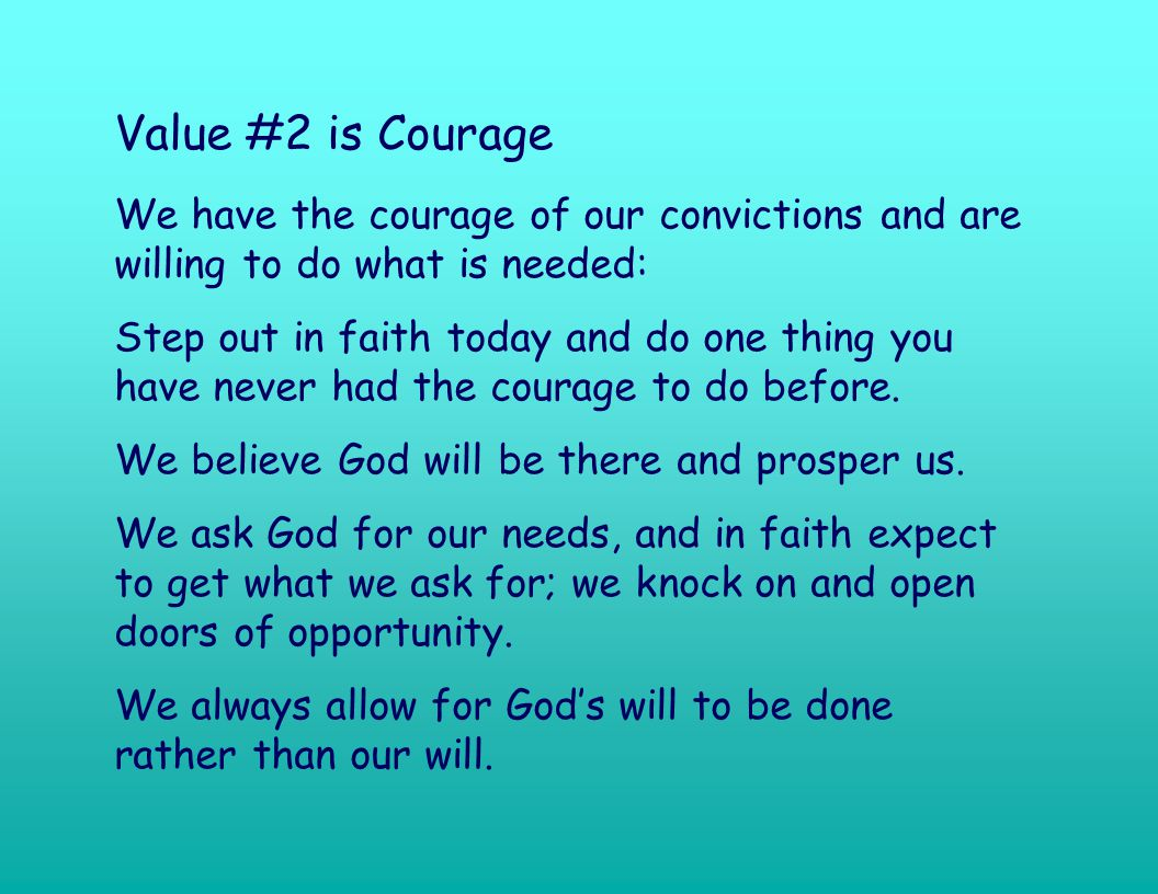 Value #2 is Courage We have the courage of our convictions and are willing to do what is needed: Step out in faith today and do one thing you have never had the courage to do before.
