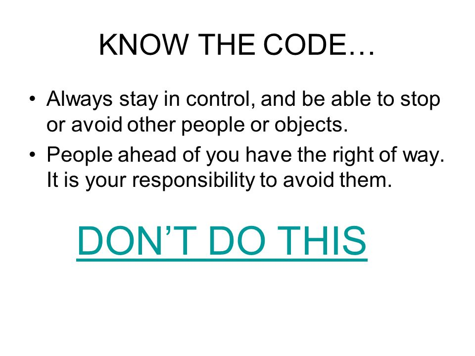 KNOW THE CODE… Always stay in control, and be able to stop or avoid other people or objects.