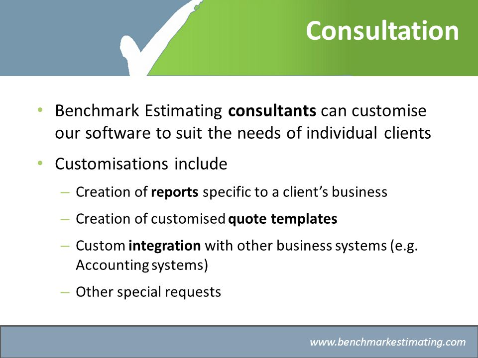 Benchmark Estimating – Company History   Consultation Benchmark Estimating consultants can customise our software to suit the needs of individual clients Customisations include – Creation of reports specific to a clients business – Creation of customised quote templates – Custom integration with other business systems (e.g.