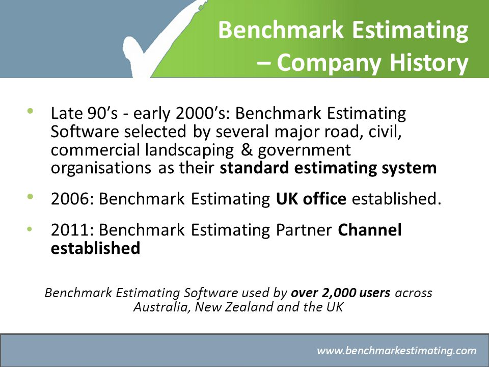 Benchmark Estimating – Company History www.benchmarkestimating.com Our mission To help organisations improve their estimating, and the integration of estimating with related business processes For private enterprise this helps improve profit and market share; public authorities can deliver more accurate budgets and streamline project delivery.