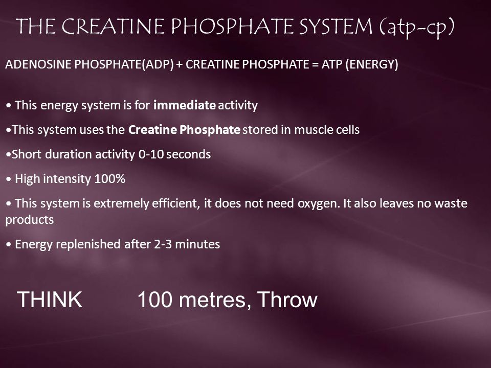 THE CREATINE PHOSPHATE SYSTEM (atp-cp) ADENOSINE PHOSPHATE(ADP) + CREATINE PHOSPHATE = ATP (ENERGY) This energy system is for immediate activity This