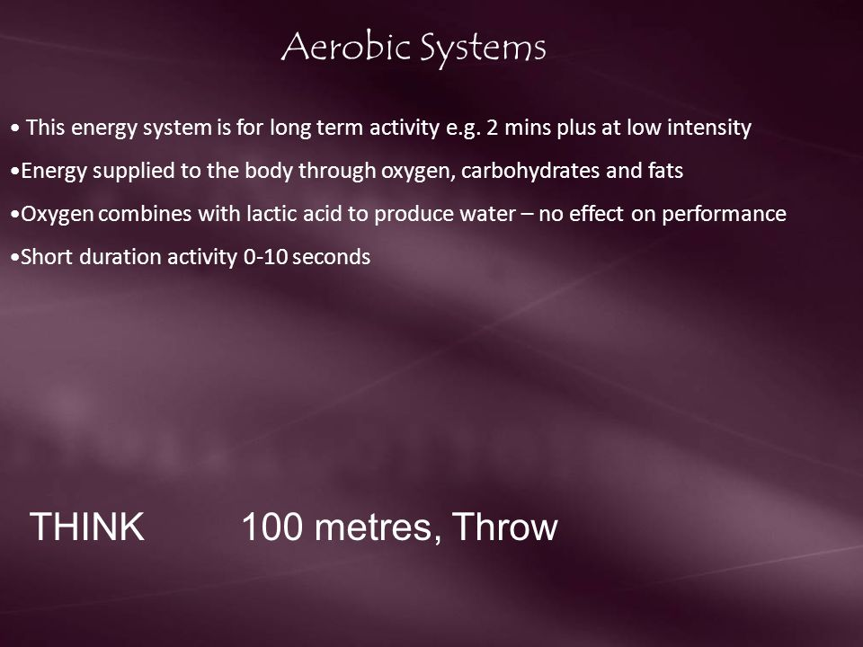 Aerobic Systems This energy system is for long term activity e.g. 2 mins plus at low intensity Energy supplied to the body through oxygen, carbohydrat