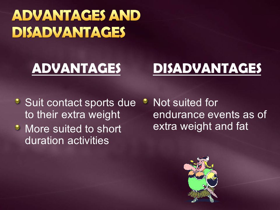 ADVANTAGES Suit contact sports due to their extra weight More suited to short duration activities DISADVANTAGES Not suited for endurance events as of