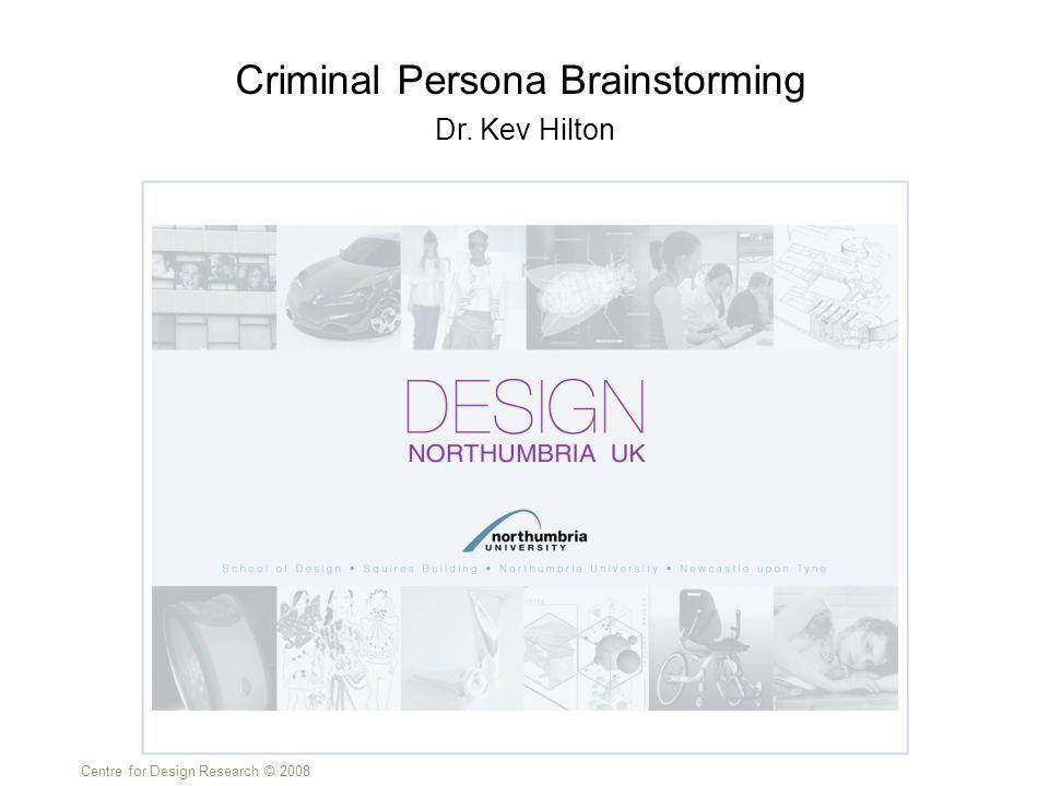 Centre for Design Research © 2008 Dr. Kev Hilton Criminal Persona Brainstorming