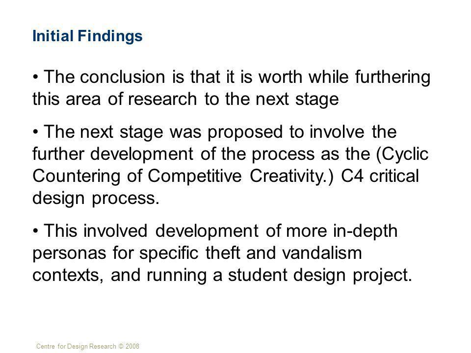 Centre for Design Research © 2008 The conclusion is that it is worth while furthering this area of research to the next stage The next stage was proposed to involve the further development of the process as the (Cyclic Countering of Competitive Creativity.) C4 critical design process.