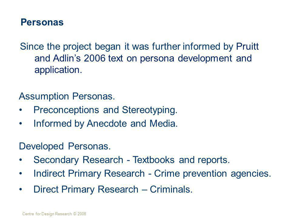 Centre for Design Research © 2008 Personas Since the project began it was further informed by Pruitt and Adlins 2006 text on persona development and application.