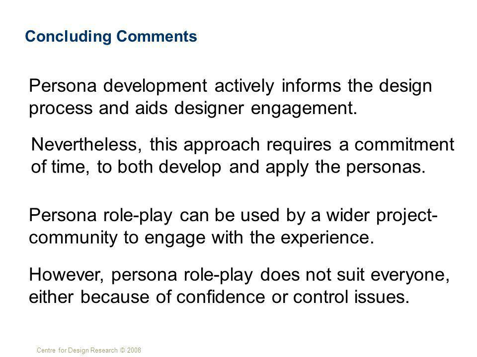 Centre for Design Research © 2008 Concluding Comments Persona development actively informs the design process and aids designer engagement.