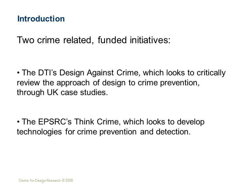 Centre for Design Research © 2008 Introduction Two crime related, funded initiatives: The DTIs Design Against Crime, which looks to critically review the approach of design to crime prevention, through UK case studies.