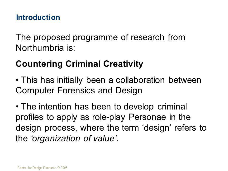 Centre for Design Research © 2008 Introduction The proposed programme of research from Northumbria is: Countering Criminal Creativity This has initially been a collaboration between Computer Forensics and Design The intention has been to develop criminal profiles to apply as role-play Personae in the design process, where the term design refers to the organization of value.