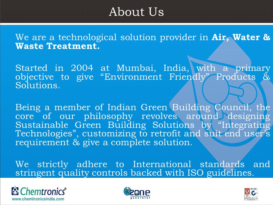 About Us We are a technological solution provider in Air, Water & Waste Treatment. Started in 2004 at Mumbai, India, with a primary objective to give