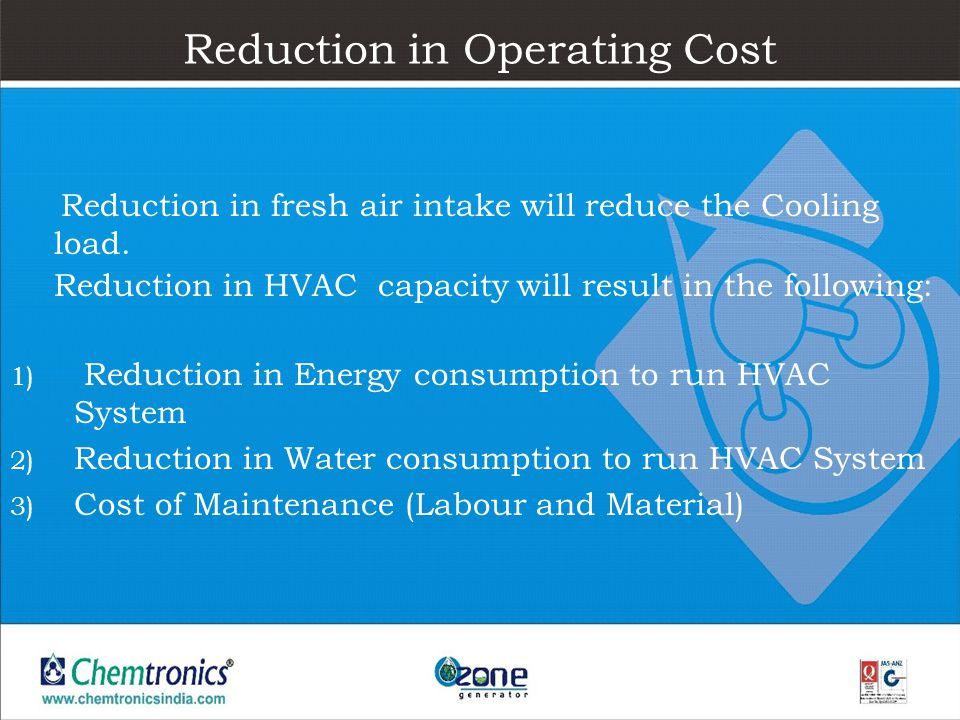 Reduction in Operating Cost Reduction in fresh air intake will reduce the Cooling load. Reduction in HVAC capacity will result in the following: 1) Re