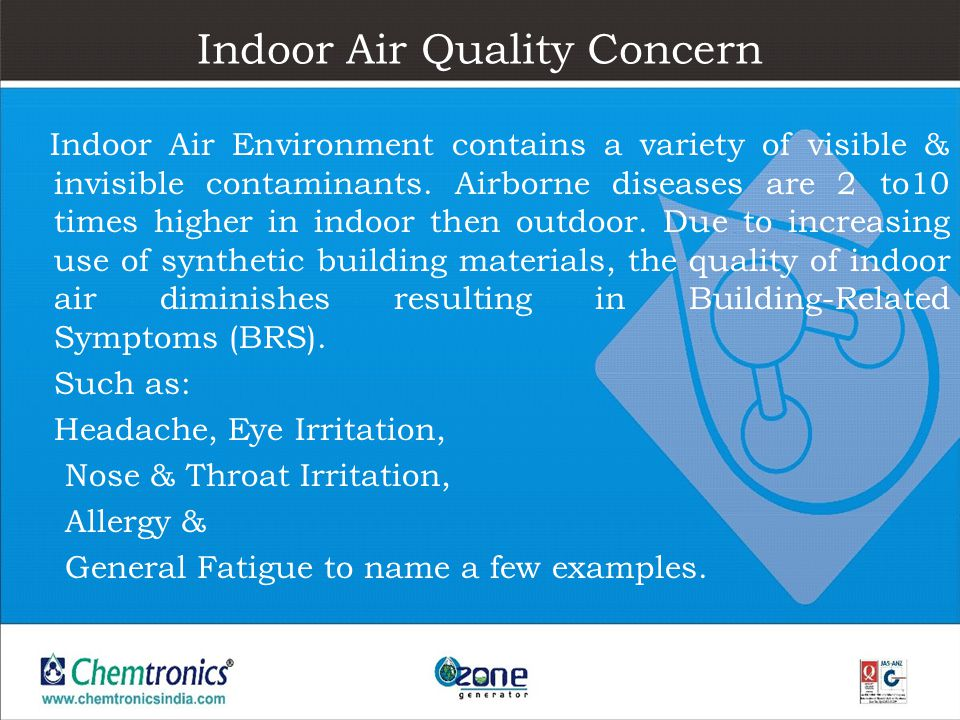Indoor Air Quality Concern Indoor Air Environment contains a variety of visible & invisible contaminants. Airborne diseases are 2 to10 times higher in