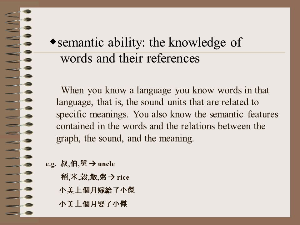 semantic ability: the knowledge of words and their references When you know a language you know words in that language, that is, the sound units that are related to specific meanings.