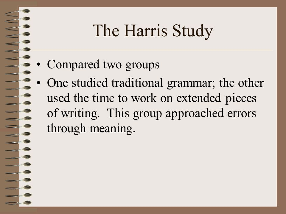 The Harris Study Compared two groups One studied traditional grammar; the other used the time to work on extended pieces of writing.