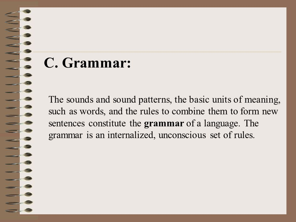 C. Grammar: The sounds and sound patterns, the basic units of meaning, such as words, and the rules to combine them to form new sentences constitute t