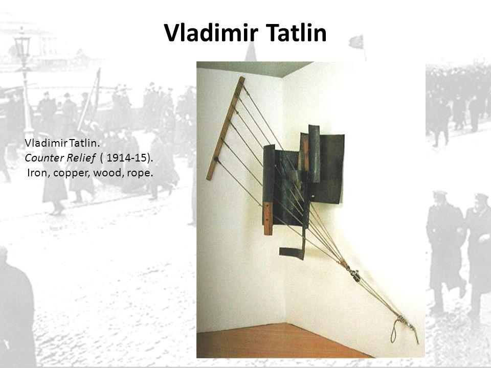 Vladimir Tatlin Vladimir Tatlin. Counter Relief ( 1914-15). Iron, copper, wood, rope.